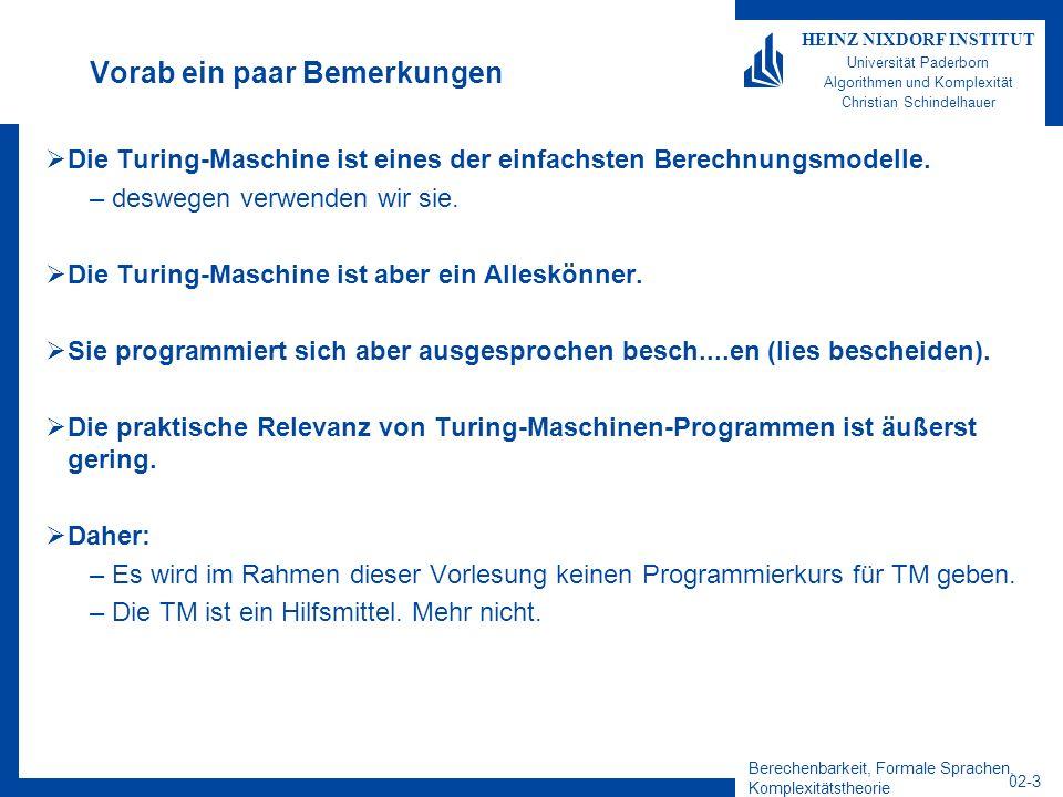 Berechenbarkeit, Formale Sprachen, Komplexitätstheorie 02-3 HEINZ NIXDORF INSTITUT Universität Paderborn Algorithmen und Komplexität Christian Schindelhauer Vorab ein paar Bemerkungen Die Turing-Maschine ist eines der einfachsten Berechnungsmodelle.
