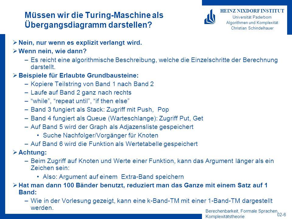 Berechenbarkeit, Formale Sprachen, Komplexitätstheorie 02-6 HEINZ NIXDORF INSTITUT Universität Paderborn Algorithmen und Komplexität Christian Schindelhauer Müssen wir die Turing-Maschine als Übergangsdiagramm darstellen.