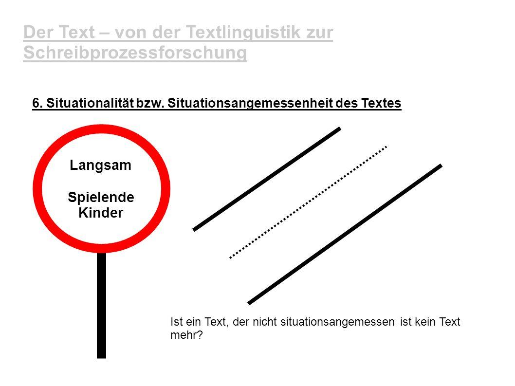 Der Text – von der Textlinguistik zur Schreibprozessforschung 6. Situationalität bzw. Situationsangemessenheit des Textes Langsam Spielende Kinder Ist