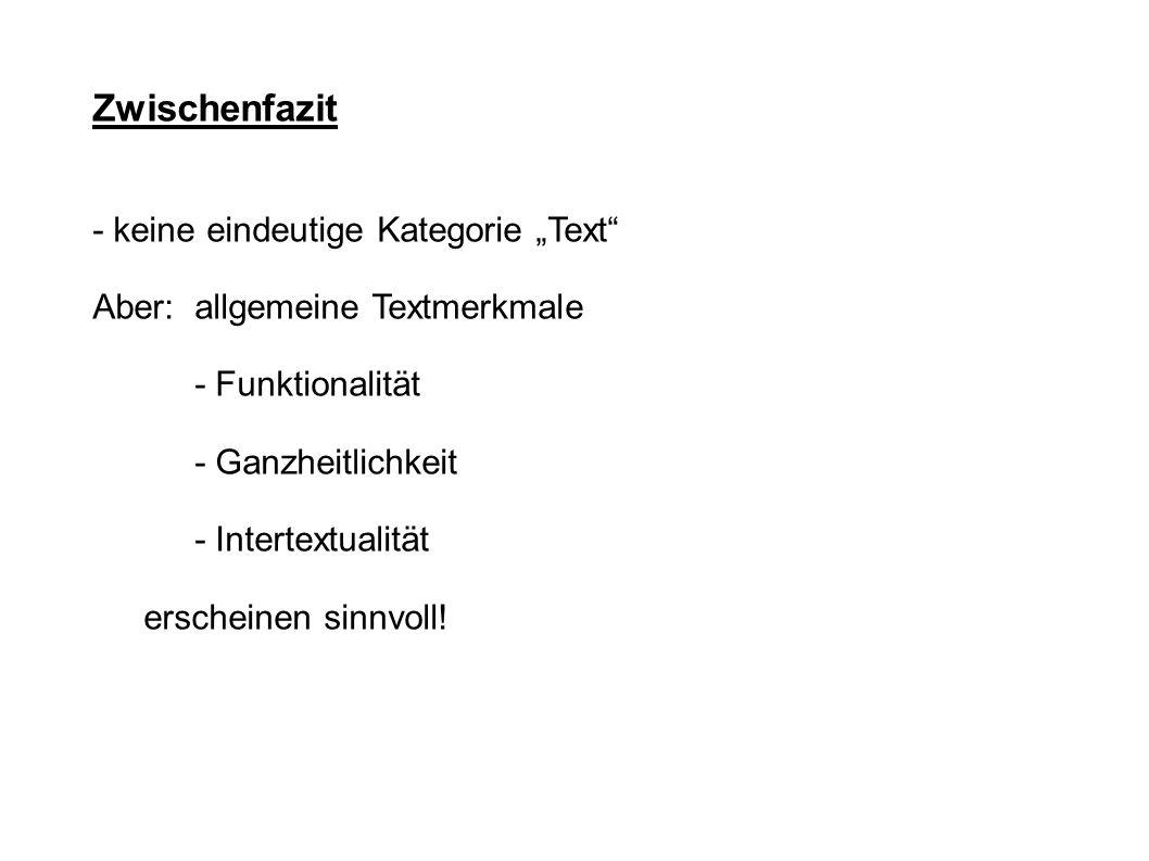 Zwischenfazit - keine eindeutige Kategorie Text Aber: allgemeine Textmerkmale - Funktionalität - Ganzheitlichkeit - Intertextualität erscheinen sinnvo