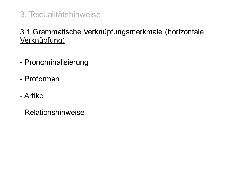 3. Textualitätshinweise 3.1 Grammatische Verknüpfungsmerkmale (horizontale Verknüpfung) - Pronominalisierung - Proformen - Artikel - Relationshinweise