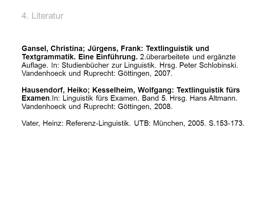 4. Literatur Gansel, Christina; Jürgens, Frank: Textlinguistik und Textgrammatik. Eine Einführung. 2.überarbeitete und ergänzte Auflage. In: Studienbü