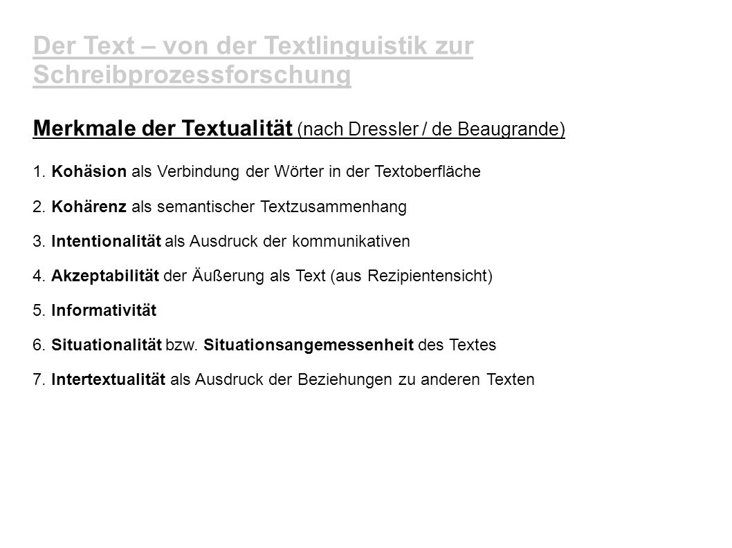 Der Text – von der Textlinguistik zur Schreibprozessforschung Merkmale der Textualität (nach Dressler / de Beaugrande) 1. Kohäsion als Verbindung der