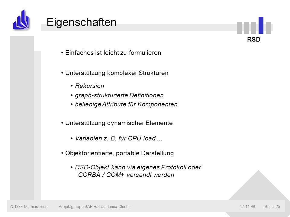 © 1999 Mathias Biere17.11.99Projektgruppe SAP R/3 auf Linux ClusterSeite: 25 Eigenschaften RSD Einfaches ist leicht zu formulieren Unterstützung komplexer Strukturen Unterstützung dynamischer Elemente Objektorientierte, portable Darstellung Rekursion graph-strukturierte Definitionen beliebige Attribute für Komponenten Variablen z.