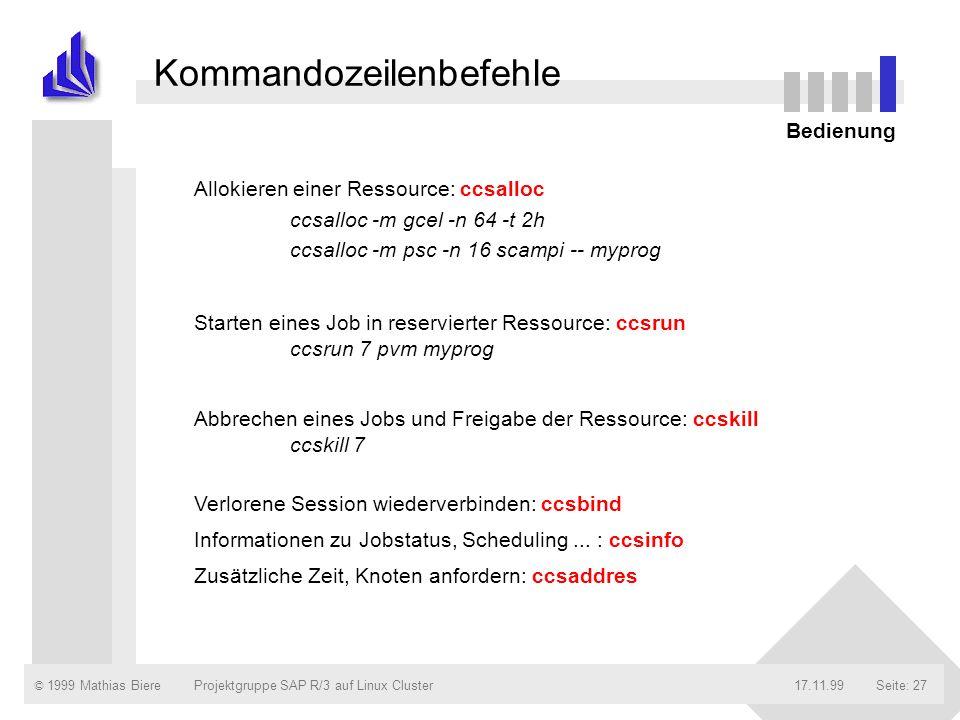 © 1999 Mathias Biere17.11.99Projektgruppe SAP R/3 auf Linux ClusterSeite: 27 Kommandozeilenbefehle Allokieren einer Ressource: ccsalloc ccsalloc -m gcel -n 64 -t 2h ccsalloc -m psc -n 16 scampi -- myprog Starten eines Job in reservierter Ressource: ccsrun ccsrun 7 pvm myprog Abbrechen eines Jobs und Freigabe der Ressource: ccskill ccskill 7 Verlorene Session wiederverbinden: ccsbind Informationen zu Jobstatus, Scheduling...