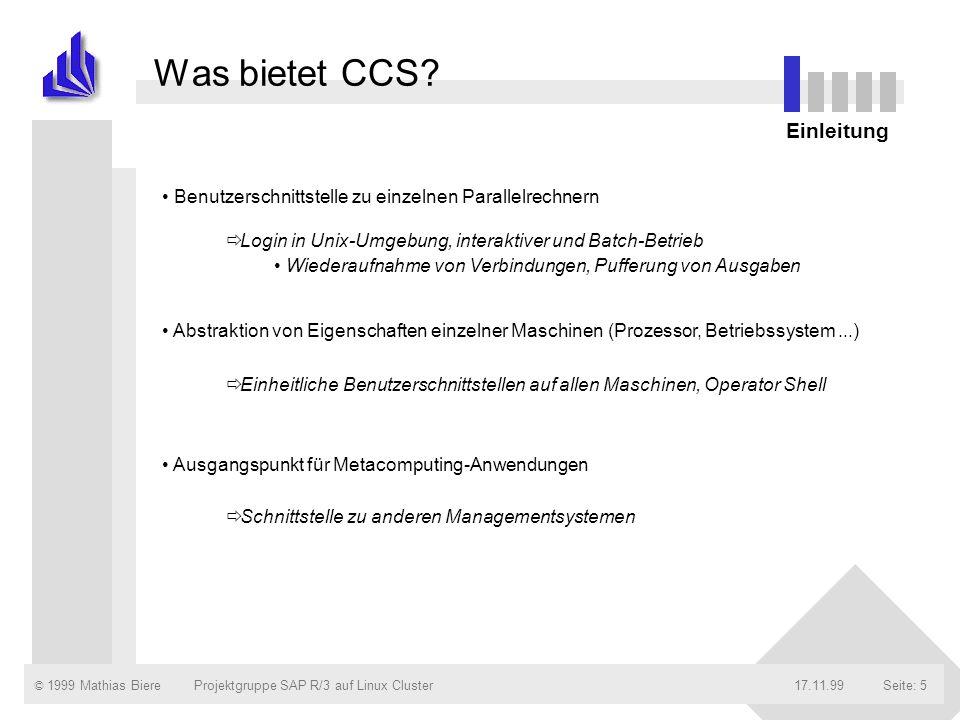 © 1999 Mathias Biere17.11.99Projektgruppe SAP R/3 auf Linux ClusterSeite: 5 Benutzerschnittstelle zu einzelnen Parallelrechnern Abstraktion von Eigenschaften einzelner Maschinen (Prozessor, Betriebssystem...) Ausgangspunkt für Metacomputing-Anwendungen Was bietet CCS.