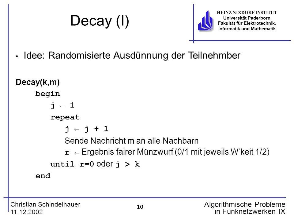 10 Christian Schindelhauer 11.12.2002 HEINZ NIXDORF INSTITUT Universität Paderborn Fakultät für Elektrotechnik, Informatik und Mathematik Algorithmische Probleme in Funknetzwerken IX Decay (I) Idee: Randomisierte Ausdünnung der Teilnehmber Decay(k,m) begin j 1 repeat j j + 1 Sende Nachricht m an alle Nachbarn r Ergebnis fairer Münzwurf (0/1 mit jeweils Wkeit 1/2) until r=0 oder j > k end