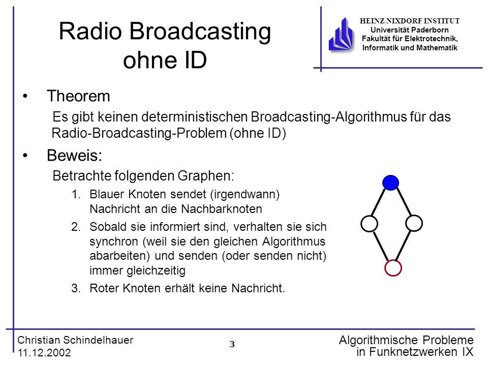 3 Christian Schindelhauer 11.12.2002 HEINZ NIXDORF INSTITUT Universität Paderborn Fakultät für Elektrotechnik, Informatik und Mathematik Algorithmische Probleme in Funknetzwerken IX Radio Broadcasting ohne ID Theorem Es gibt keinen deterministischen Broadcasting-Algorithmus für das Radio-Broadcasting-Problem (ohne ID) Beweis: Betrachte folgenden Graphen: 1.Blauer Knoten sendet (irgendwann) Nachricht an die Nachbarknoten 2.Sobald sie informiert sind, verhalten sie sich synchron (weil sie den gleichen Algorithmus abarbeiten) und senden (oder senden nicht) immer gleichzeitig 3.Roter Knoten erhält keine Nachricht.