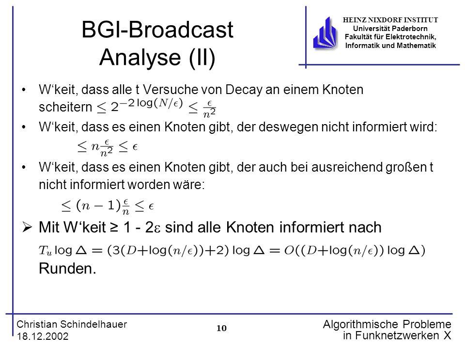 10 Christian Schindelhauer 18.12.2002 HEINZ NIXDORF INSTITUT Universität Paderborn Fakultät für Elektrotechnik, Informatik und Mathematik Algorithmische Probleme in Funknetzwerken X BGI-Broadcast Analyse (II) Wkeit, dass alle t Versuche von Decay an einem Knoten scheitern Wkeit, dass es einen Knoten gibt, der deswegen nicht informiert wird: Wkeit, dass es einen Knoten gibt, der auch bei ausreichend großen t nicht informiert worden wäre: Mit Wkeit 1 - 2 sind alle Knoten informiert nach Runden.