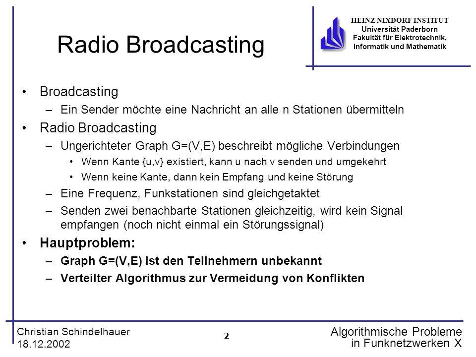 3 Christian Schindelhauer 18.12.2002 HEINZ NIXDORF INSTITUT Universität Paderborn Fakultät für Elektrotechnik, Informatik und Mathematik Algorithmische Probleme in Funknetzwerken X Radio Broadcasting ohne ID Theorem Es gibt keinen deterministischen Broadcasting-Algorithmus für das Radio-Broadcasting-Problem (ohne ID) Beweis: Betrachte folgenden Graphen: 1.Blauer Knoten sendet (irgendwann) Nachricht an die Nachbarknoten 2.Sobald sie informiert sind, verhalten sie sich synchron (weil sie den gleichen Algorithmus abarbeiten) und senden (oder senden nicht) immer gleichzeitig 3.Roter Knoten erhält keine Nachricht.