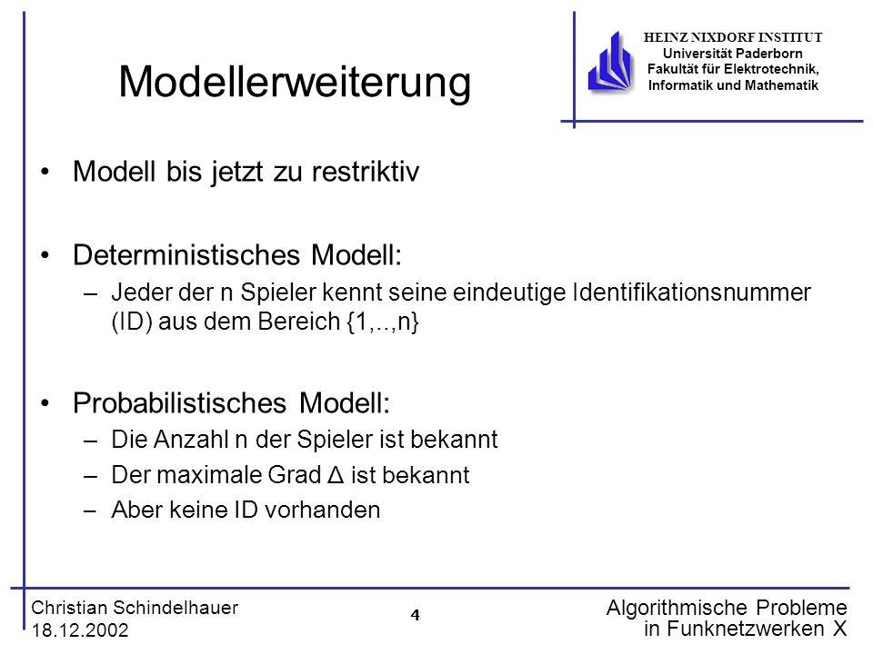 5 Christian Schindelhauer 18.12.2002 HEINZ NIXDORF INSTITUT Universität Paderborn Fakultät für Elektrotechnik, Informatik und Mathematik Algorithmische Probleme in Funknetzwerken X Decay (I) Idee: Randomisierte Ausdünnung der Teilnehmber Decay(k,m) begin j 1 repeat j j + 1 Sende Nachricht m an alle Nachbarn r Ergebnis fairer Münzwurf (0/1 mit jeweils Wkeit 1/2) until r=0 oder j > k end