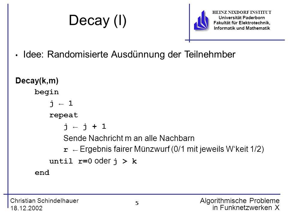 6 Christian Schindelhauer 18.12.2002 HEINZ NIXDORF INSTITUT Universität Paderborn Fakultät für Elektrotechnik, Informatik und Mathematik Algorithmische Probleme in Funknetzwerken X Decay (II) d Nachbarknoten informiert Alle d Nachbarknoten starten gleichzeitig Decay(k,m) P(k,d):Wkeit, dass Nachricht wird von d Nachbarn in k Runden erhalten Lemma Für d2 gilt: