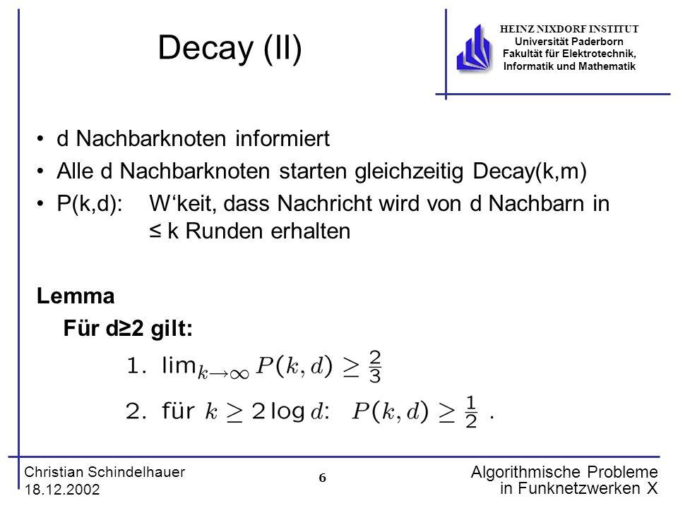 17 Christian Schindelhauer 18.12.2002 HEINZ NIXDORF INSTITUT Universität Paderborn Fakultät für Elektrotechnik, Informatik und Mathematik Algorithmische Probleme in Funknetzwerken X Das Trefferspiel (III) Gewinnstrategie für B B-gewinnt(A,n) begin S {1,…,n} while es existiert Spalte in A mit genau einer 1 do t Spalte mit genau einer 1 in A(1,t),A(2,t),…,A(n,t) i Zeile mit A(i,t) = 1 S S \ {i} A(i,t) 0, für alle t {1,..,n-1} od end A(1,t) A(2,t) A(3,t) A(4,t) A(5,t) A(6,t) 12345 1 1 1 1 1 1 1 1 B gewinnt