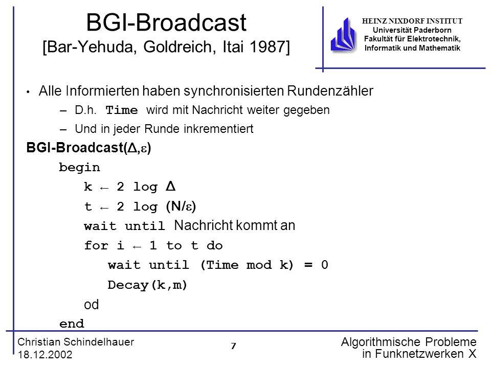 18 Christian Schindelhauer 18.12.2002 HEINZ NIXDORF INSTITUT Universität Paderborn Fakultät für Elektrotechnik, Informatik und Mathematik Algorithmische Probleme in Funknetzwerken X Das Trefferspiel (IV) Gewinnstrategie für B B-gewinnt(A,n) begin S {1,…,n} while es existiert Spalte in A mit genau einer 1 do t Spalte mit genau einer 1 in A(1,t),A(2,t),…,A(n,t) i Zeile mit A(i,t) = 1 S S \ {i} A(i,t) 0 od end Lemma Für jede Matrix A gewinnt B- gewinnt.