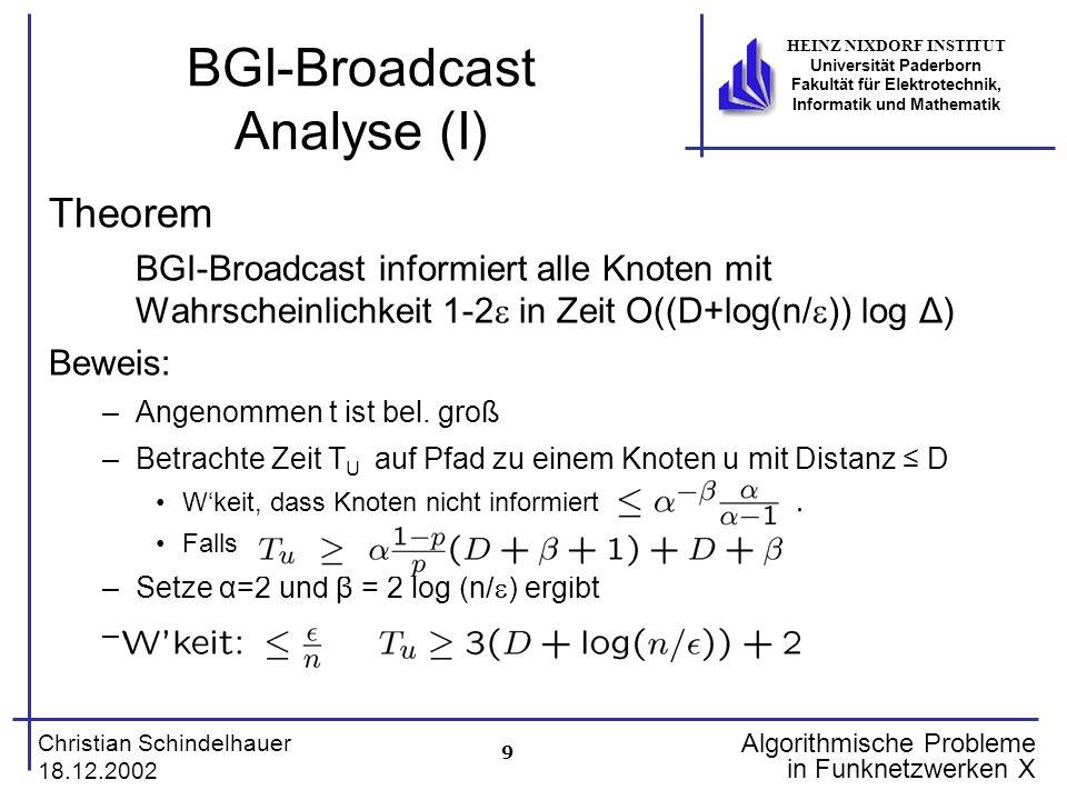 9 Christian Schindelhauer 18.12.2002 HEINZ NIXDORF INSTITUT Universität Paderborn Fakultät für Elektrotechnik, Informatik und Mathematik Algorithmische Probleme in Funknetzwerken X BGI-Broadcast Analyse (I) Theorem BGI-Broadcast informiert alle Knoten mit Wahrscheinlichkeit 1-2 in Zeit O((D+log(n/ )) log Δ) Beweis: –Angenommen t ist bel.