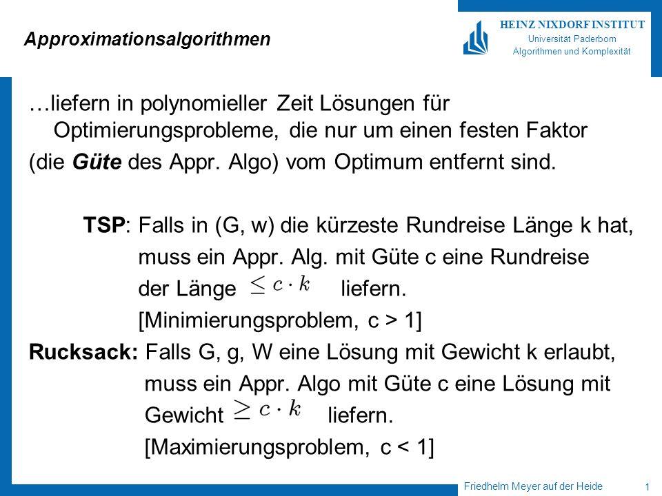 Friedhelm Meyer auf der Heide 1 HEINZ NIXDORF INSTITUT Universität Paderborn Algorithmen und Komplexität Approximationsalgorithmen …liefern in polynomieller Zeit Lösungen für Optimierungsprobleme, die nur um einen festen Faktor (die Güte des Appr.