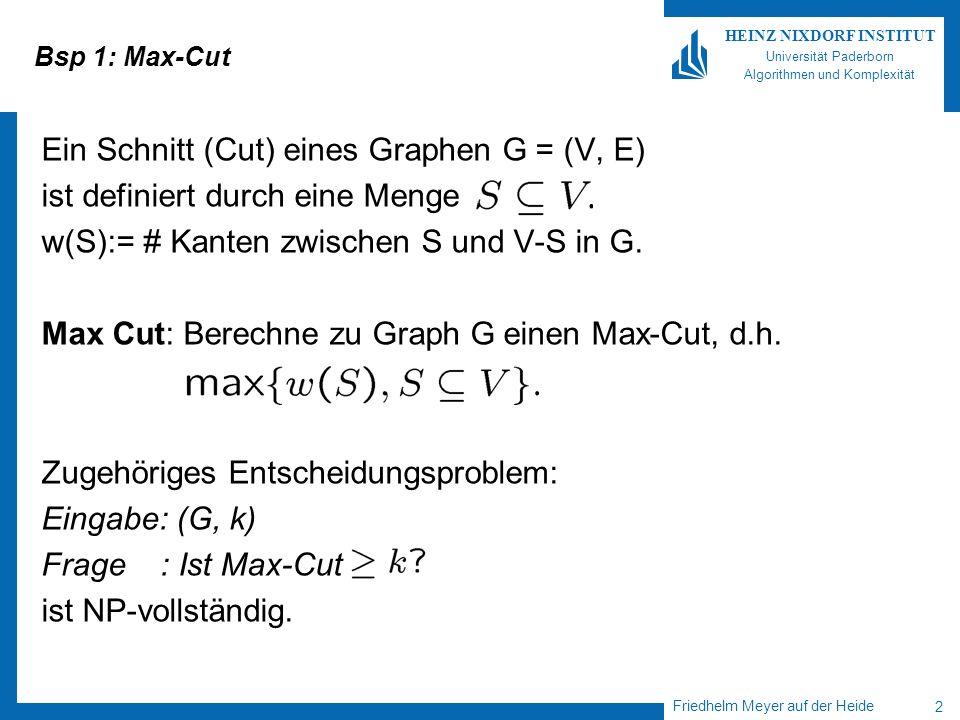 Friedhelm Meyer auf der Heide 2 HEINZ NIXDORF INSTITUT Universität Paderborn Algorithmen und Komplexität Bsp 1: Max-Cut Ein Schnitt (Cut) eines Graphen G = (V, E) ist definiert durch eine Menge w(S):= # Kanten zwischen S und V-S in G.
