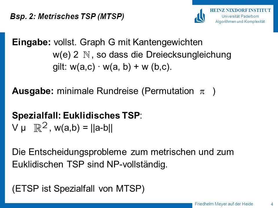 Friedhelm Meyer auf der Heide 4 HEINZ NIXDORF INSTITUT Universität Paderborn Algorithmen und Komplexität Bsp. 2: Metrisches TSP (MTSP) Eingabe: vollst