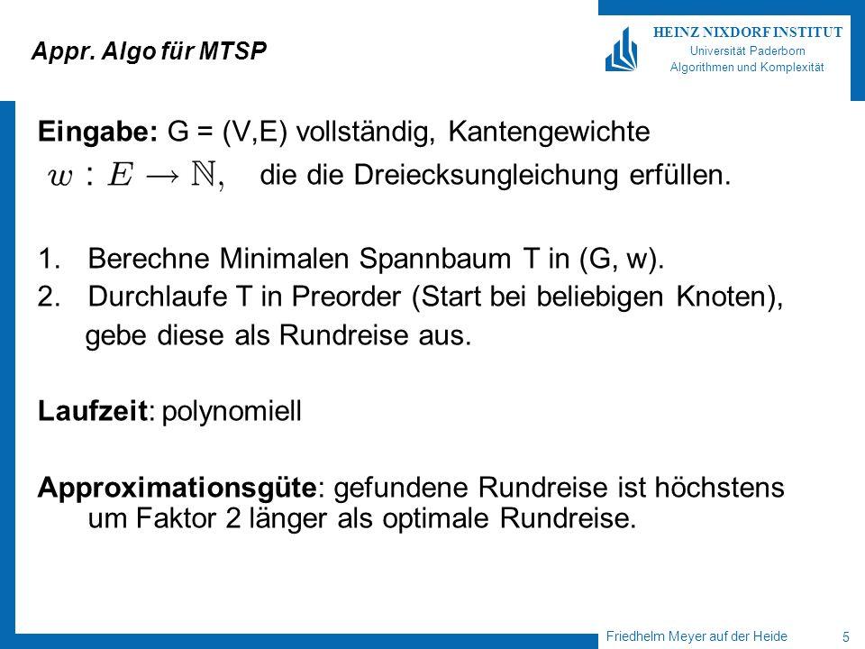 Friedhelm Meyer auf der Heide 5 HEINZ NIXDORF INSTITUT Universität Paderborn Algorithmen und Komplexität Appr. Algo für MTSP Eingabe: G = (V,E) vollst