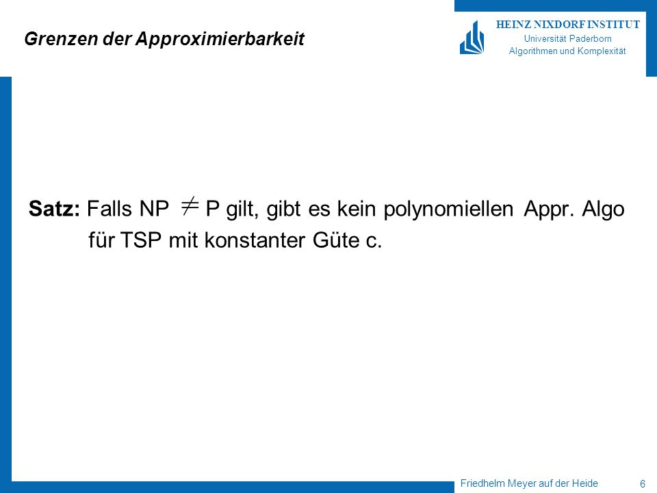 Friedhelm Meyer auf der Heide 6 HEINZ NIXDORF INSTITUT Universität Paderborn Algorithmen und Komplexität Grenzen der Approximierbarkeit Satz: Falls NP P gilt, gibt es kein polynomiellen Appr.
