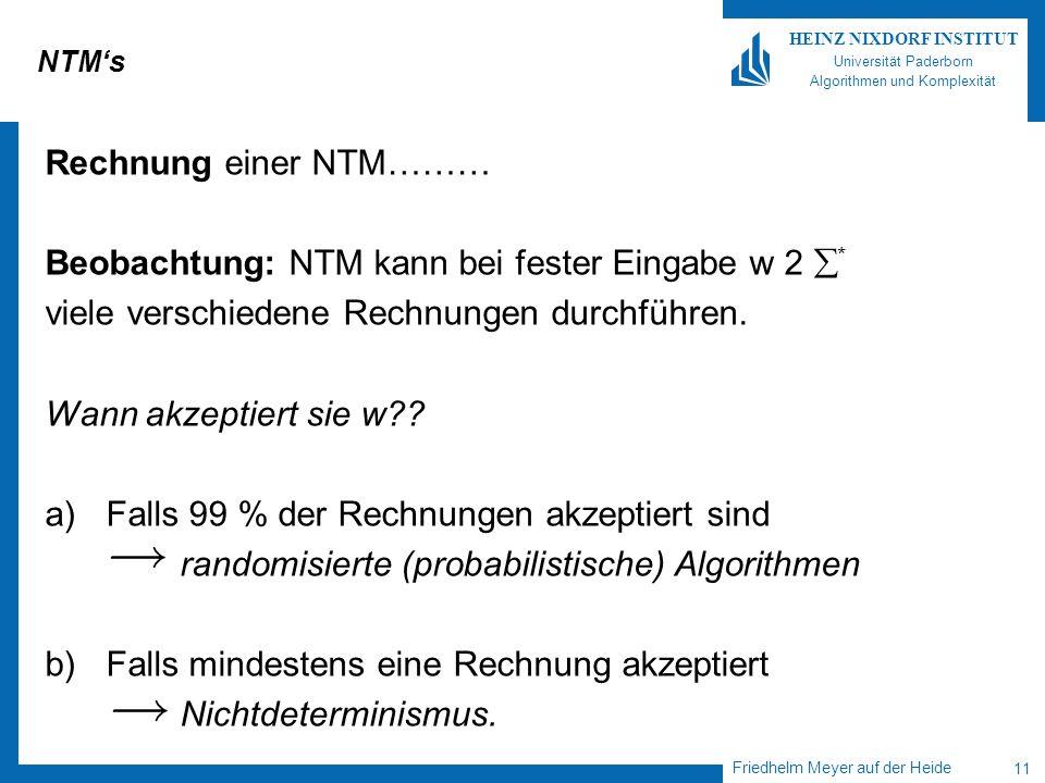 Friedhelm Meyer auf der Heide 11 HEINZ NIXDORF INSTITUT Universität Paderborn Algorithmen und Komplexität NTMs Rechnung einer NTM……… Beobachtung: NTM
