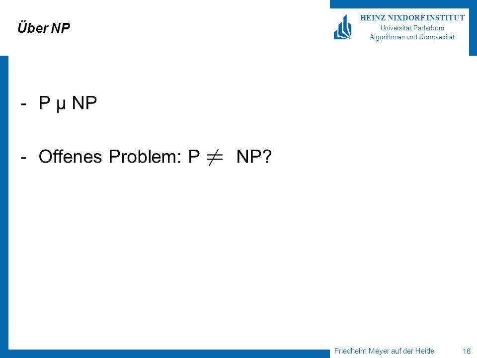 Friedhelm Meyer auf der Heide 16 HEINZ NIXDORF INSTITUT Universität Paderborn Algorithmen und Komplexität Über NP -P µ NP -Offenes Problem: P NP?