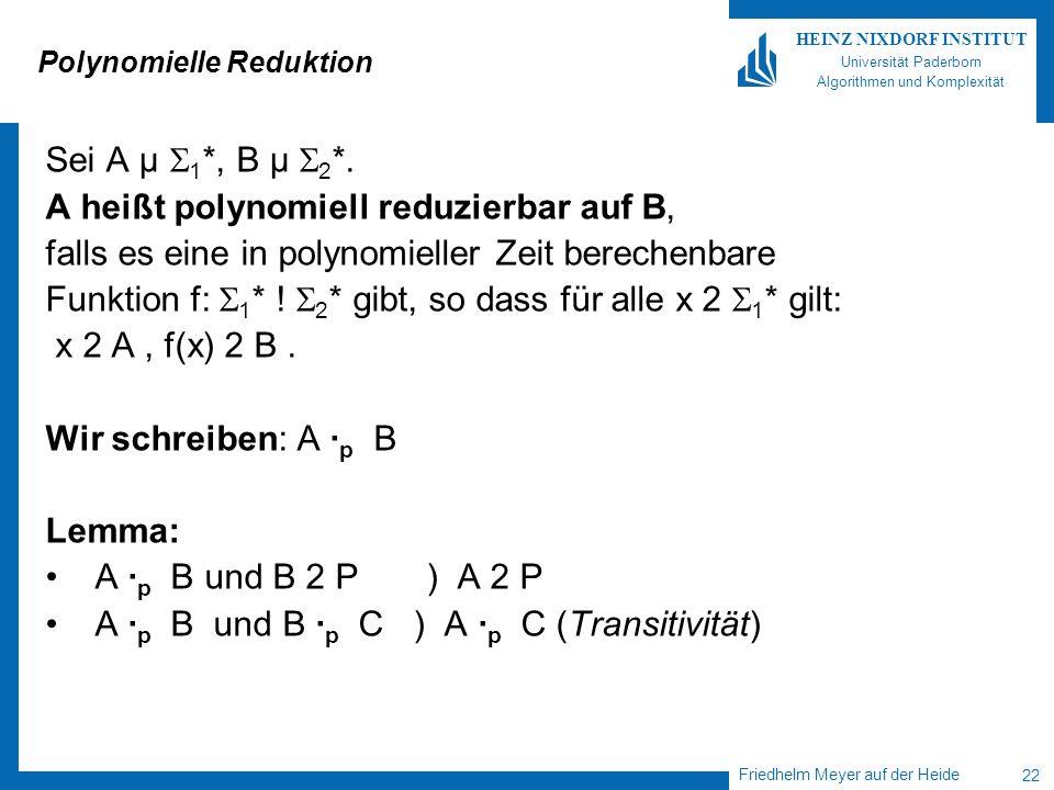 Friedhelm Meyer auf der Heide 22 HEINZ NIXDORF INSTITUT Universität Paderborn Algorithmen und Komplexität Polynomielle Reduktion Sei A µ 1 *, B µ 2 *.
