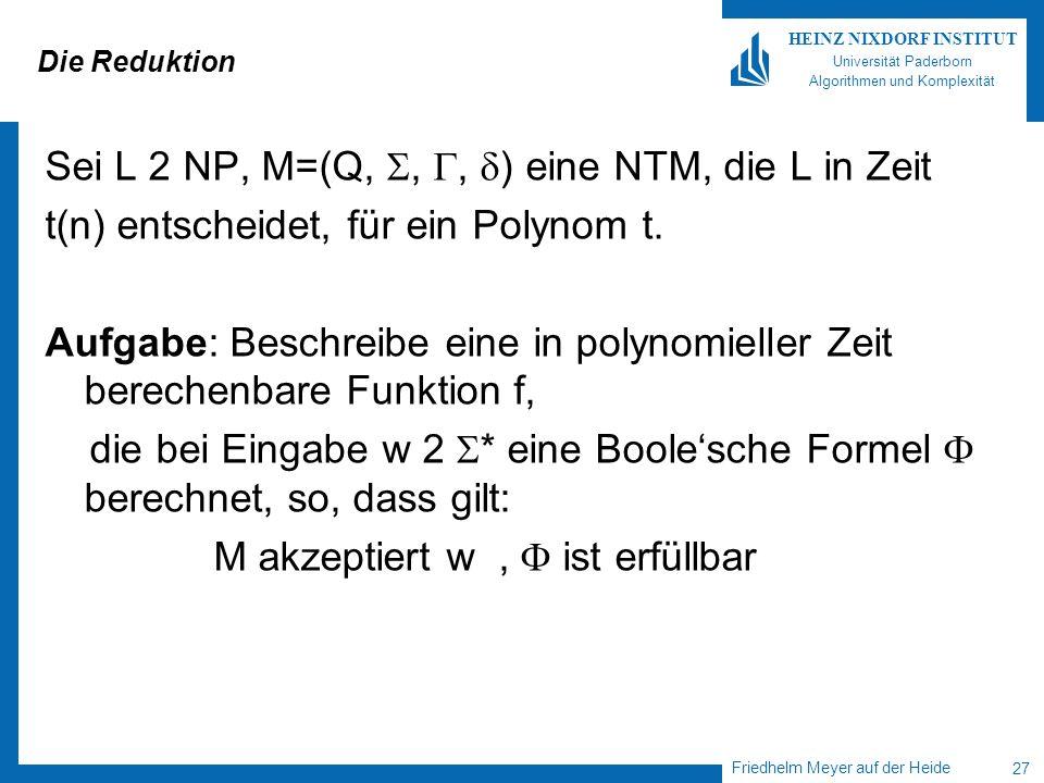 Friedhelm Meyer auf der Heide 27 HEINZ NIXDORF INSTITUT Universität Paderborn Algorithmen und Komplexität Die Reduktion Sei L 2 NP, M=(Q,,, ) eine NTM