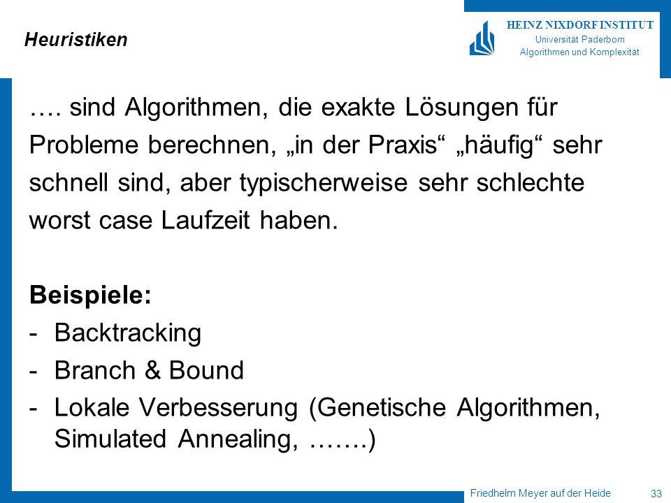 Friedhelm Meyer auf der Heide 33 HEINZ NIXDORF INSTITUT Universität Paderborn Algorithmen und Komplexität Heuristiken …. sind Algorithmen, die exakte