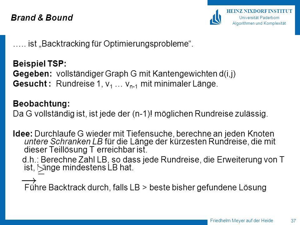 Friedhelm Meyer auf der Heide 37 HEINZ NIXDORF INSTITUT Universität Paderborn Algorithmen und Komplexität Brand & Bound ….. ist Backtracking für Optim