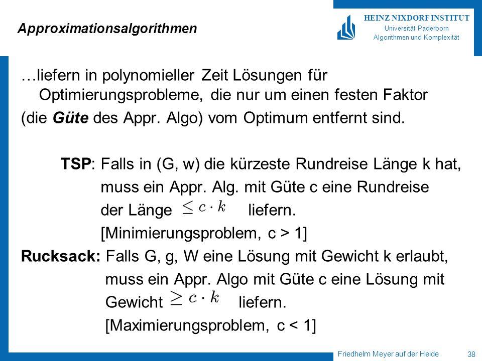 Friedhelm Meyer auf der Heide 38 HEINZ NIXDORF INSTITUT Universität Paderborn Algorithmen und Komplexität Approximationsalgorithmen …liefern in polyno