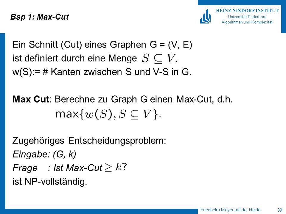 Friedhelm Meyer auf der Heide 39 HEINZ NIXDORF INSTITUT Universität Paderborn Algorithmen und Komplexität Bsp 1: Max-Cut Ein Schnitt (Cut) eines Graph