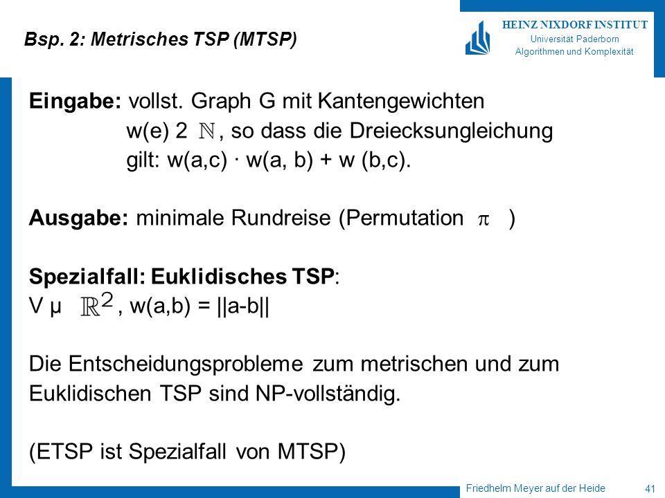 Friedhelm Meyer auf der Heide 41 HEINZ NIXDORF INSTITUT Universität Paderborn Algorithmen und Komplexität Bsp. 2: Metrisches TSP (MTSP) Eingabe: volls