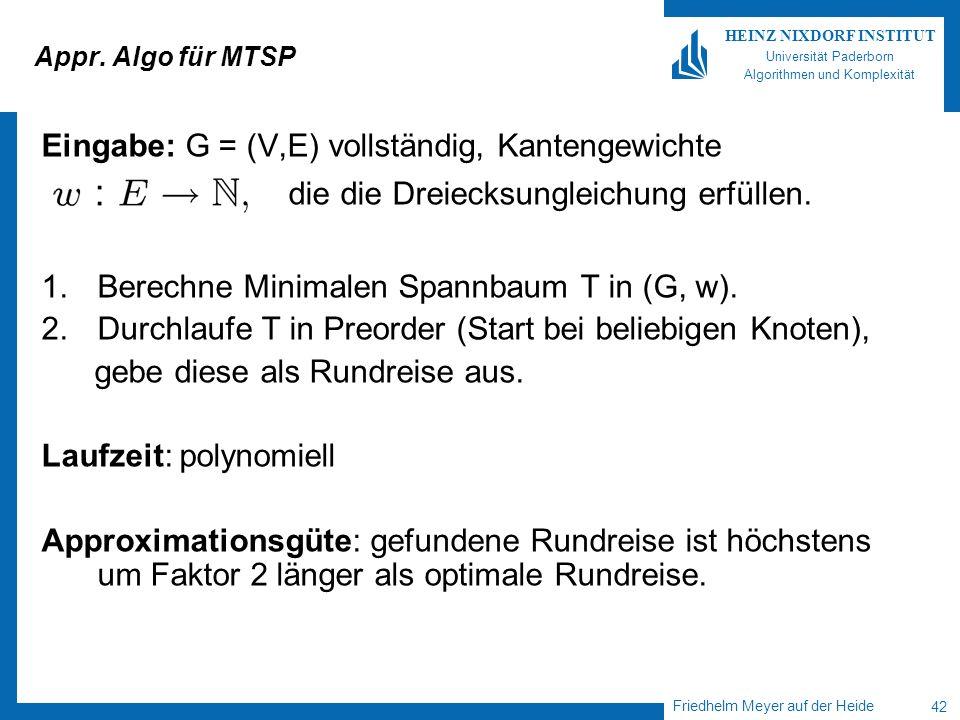 Friedhelm Meyer auf der Heide 42 HEINZ NIXDORF INSTITUT Universität Paderborn Algorithmen und Komplexität Appr. Algo für MTSP Eingabe: G = (V,E) volls
