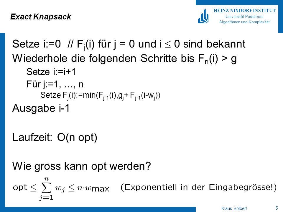 5 HEINZ NIXDORF INSTITUT Universität Paderborn Algorithmen und Komplexität Klaus Volbert Exact Knapsack Setze i:=0 // F j (i) für j = 0 und i 0 sind bekannt Wiederhole die folgenden Schritte bis F n (i) > g Setze i:=i+1 Für j:=1, …, n Setze F j (i):=min(F j-1 (i),g j + F j-1 (i-w j )) Ausgabe i-1 Laufzeit: O(n opt) Wie gross kann opt werden