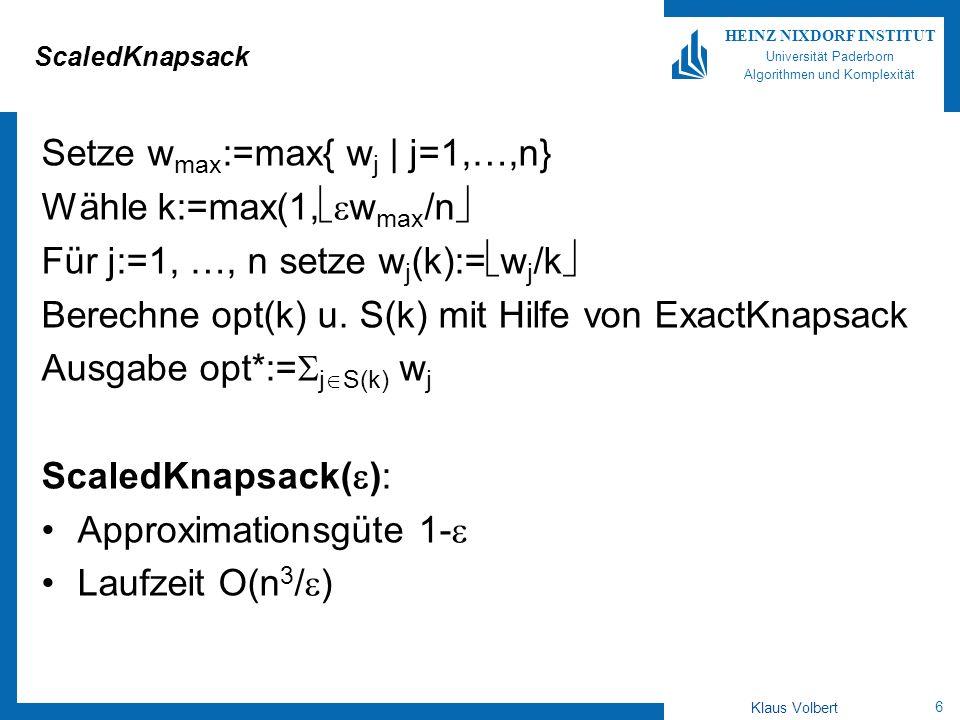 6 HEINZ NIXDORF INSTITUT Universität Paderborn Algorithmen und Komplexität Klaus Volbert ScaledKnapsack Setze w max :=max{ w j | j=1,…,n} Wähle k:=max(1, w max /n Für j:=1, …, n setze w j (k):= w j /k Berechne opt(k) u.