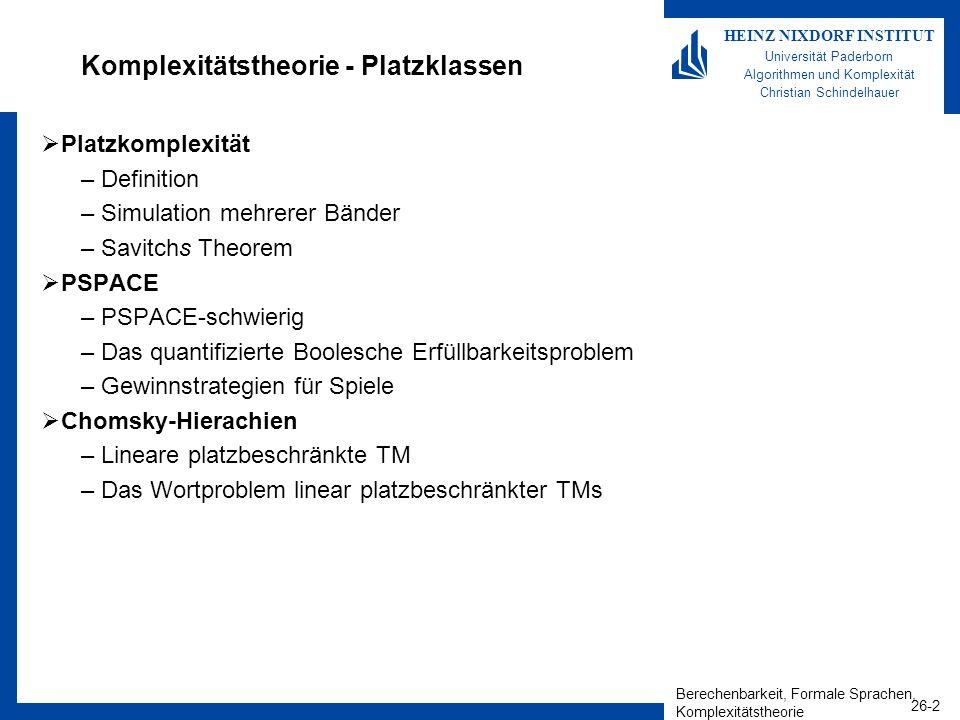 Berechenbarkeit, Formale Sprachen, Komplexitätstheorie 26-3 HEINZ NIXDORF INSTITUT Universität Paderborn Algorithmen und Komplexität Christian Schindelhauer Ein Platz-Komplexitätsmaß Definition –Sei M eine deterministische Turing-Maschine, die auf allen Eingaben hält.