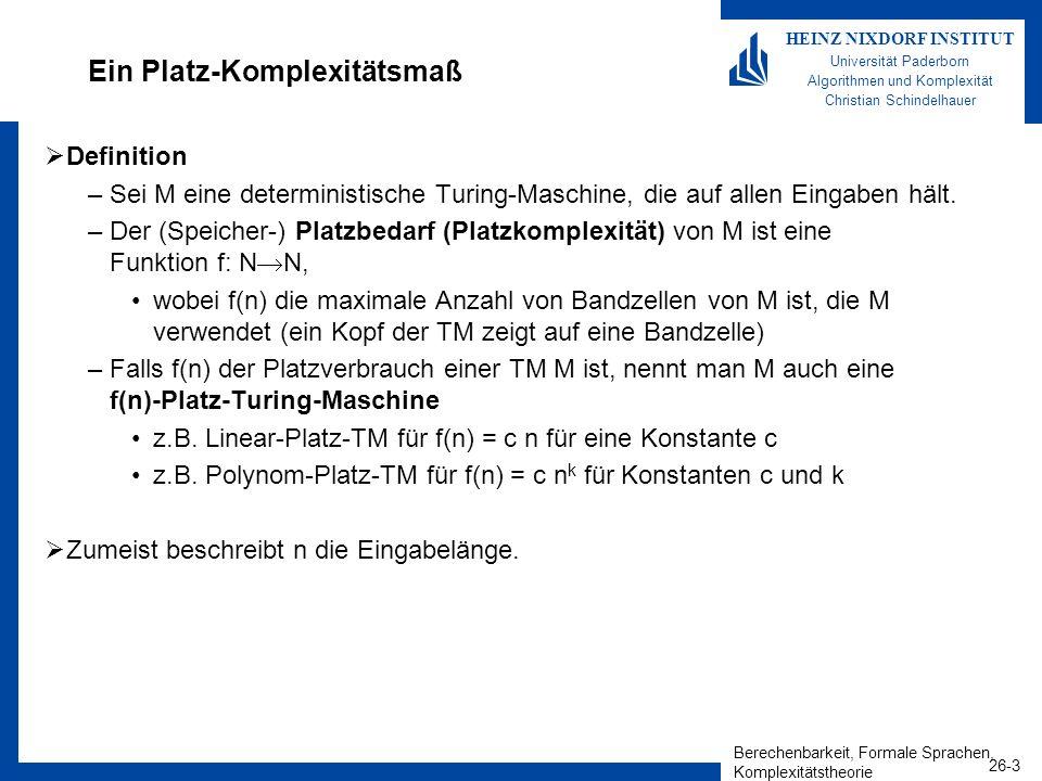 Berechenbarkeit, Formale Sprachen, Komplexitätstheorie 26-24 HEINZ NIXDORF INSTITUT Universität Paderborn Algorithmen und Komplexität Christian Schindelhauer QBF ist PSPACE-schwierig Theorem –Für alle L PSPACE gilt L m,p QBF Beweis –Betrachte 1-Band s(n)-Platz-TM mit s(n) = O(n k ) –Dann gibt es eine Boolesche Funktion polynomieller Größe, die wahr ist, falls Erreicht-Konf (C,C,s(n),1) für gegebene Eingabelänge und die in Polynom-Zeit beschreibbar ist.