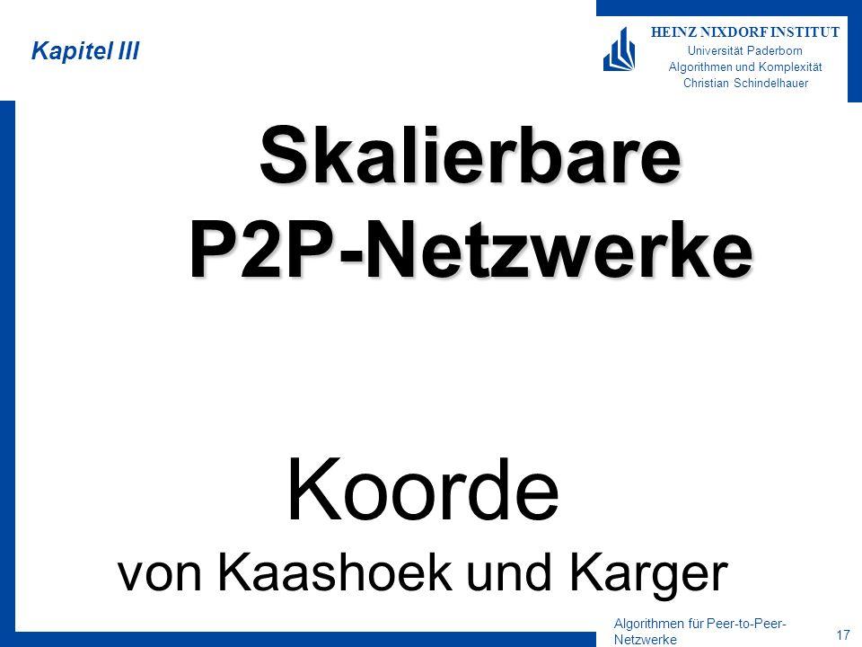 Algorithmen für Peer-to-Peer- Netzwerke 16 HEINZ NIXDORF INSTITUT Universität Paderborn Algorithmen und Komplexität Christian Schindelhauer Stabilisierung in CHORD Eintreffen und Entfernen von Knoten geschieht parallel Wenn Knoten sich entfernen, kommt es zu keinen Benachrichtigungen der Nachbarn –Knoten müssen ihre Nachbarn regelmäßig auf Abwesenheit testen –Entfernen sich zwei Knoten gleichzeitig, kann ein Ring in zwei parallel zerfallen mit Inkonsistenzen Gleichzeitiges Einfügen von Knoten kann zu Artefakten führen –Das sind Inkonsistenzen in der Datenstruktur Lösung durch speziellen Stabilisierungsoperation –(wird hier nicht vorgestellt)