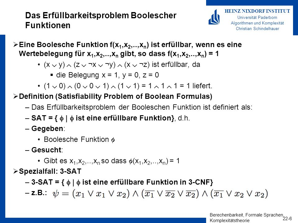 Berechenbarkeit, Formale Sprachen, Komplexitätstheorie 22-17 HEINZ NIXDORF INSTITUT Universität Paderborn Algorithmen und Komplexität Christian Schindelhauer FinPred m,p SAT Definition SAT –Gegeben Eine Menge von Booleschen Variablen x 1,..., x n Eine Boolesche Funktion –Gesucht Gibt es eine Belegung von x 1,..., x n, für welche (x 1,..., x n )=1 Lemma –FinPred m,p SAT Beweis: Reduktion: –Forme jedes Prädikat als Boolesche Funktion um Ersetze Element (x, y 1,...,y k ) für x {0,1} p durch Teilgleich 1,1,p (x, y 1 ) Teilgleich 1,1,p (x, y 2 )...