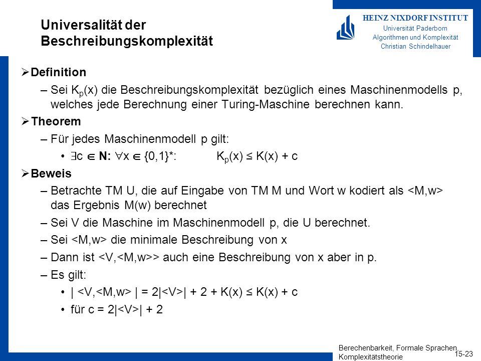 Berechenbarkeit, Formale Sprachen, Komplexitätstheorie 15-23 HEINZ NIXDORF INSTITUT Universität Paderborn Algorithmen und Komplexität Christian Schindelhauer Universalität der Beschreibungskomplexität Definition –Sei K p (x) die Beschreibungskomplexität bezüglich eines Maschinenmodells p, welches jede Berechnung einer Turing-Maschine berechnen kann.