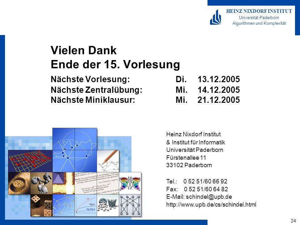 24 HEINZ NIXDORF INSTITUT Universität Paderborn Algorithmen und Komplexität Heinz Nixdorf Institut & Institut für Informatik Universität Paderborn Fürstenallee 11 33102 Paderborn Tel.: 0 52 51/60 66 92 Fax: 0 52 51/60 64 82 E-Mail: schindel@upb.de http://www.upb.de/cs/schindel.html Vielen Dank Ende der 15.