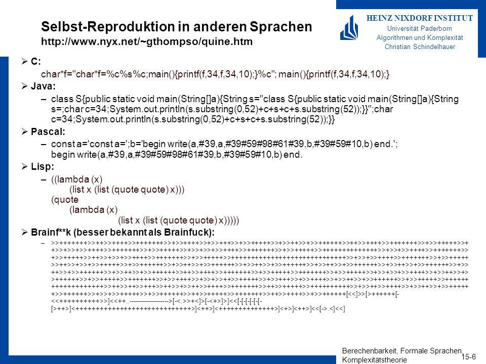 Berechenbarkeit, Formale Sprachen, Komplexitätstheorie 15-6 HEINZ NIXDORF INSTITUT Universität Paderborn Algorithmen und Komplexität Christian Schindelhauer Selbst-Reproduktion in anderen Sprachen http://www.nyx.net/~gthompso/quine.htm C: char*f= char*f=%c%s%c;main(){printf(f,34,f,34,10);}%c ; main(){printf(f,34,f,34,10);} Java: –class S{public static void main(String[]a){String s= class S{public static void main(String[]a){String s=;char c=34;System.out.println(s.substring(0,52)+c+s+c+s.substring(52));}} ;char c=34;System.out.println(s.substring(0,52)+c+s+c+s.substring(52));}} Pascal: –const a= const a= ;b= begin write(a,#39,a,#39#59#98#61#39,b,#39#59#10,b) end. ; begin write(a,#39,a,#39#59#98#61#39,b,#39#59#10,b) end.