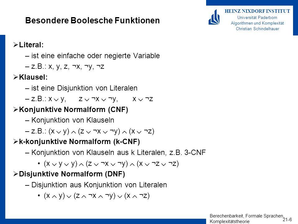 Berechenbarkeit, Formale Sprachen, Komplexitätstheorie 21-7 HEINZ NIXDORF INSTITUT Universität Paderborn Algorithmen und Komplexität Christian Schindelhauer Das Erfüllbarkeitsproblem Boolescher Funktionen Eine Boolesche Funktion f(x 1,x 2,..,x n ) ist erfüllbar, wenn es eine Wertebelegung für x 1,x 2,..,x n gibt, so dass f(x 1,x 2,..,x n ) = 1 (x y) (z ¬x ¬y) (x ¬z) ist erfüllbar, da die Belegung x = 1, y = 0, z = 0 (1 0) (0 0 1) (1 1) = 1 1 1 = 1 liefert.