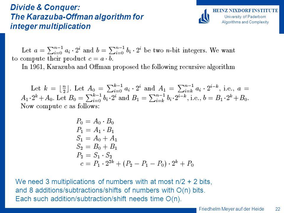 Friedhelm Meyer auf der Heide 22 HEINZ NIXDORF INSTITUTE University of Paderborn Algorithms and Complexity Divide & Conquer: The Karazuba-Offman algor