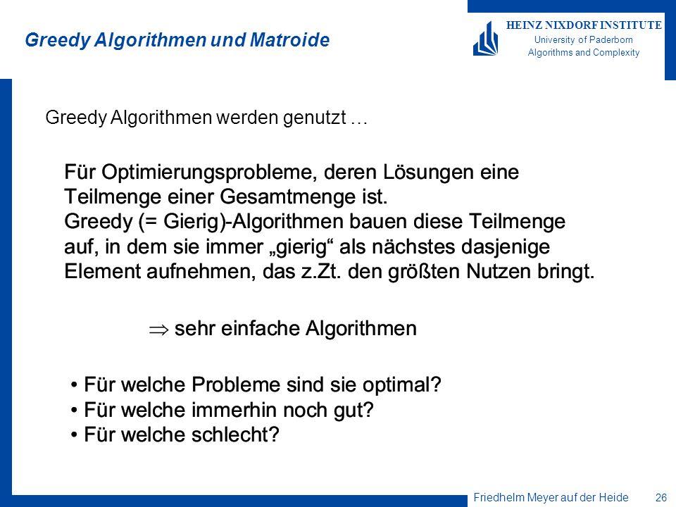Friedhelm Meyer auf der Heide 26 HEINZ NIXDORF INSTITUTE University of Paderborn Algorithms and Complexity Greedy Algorithmen und Matroide Greedy Algo