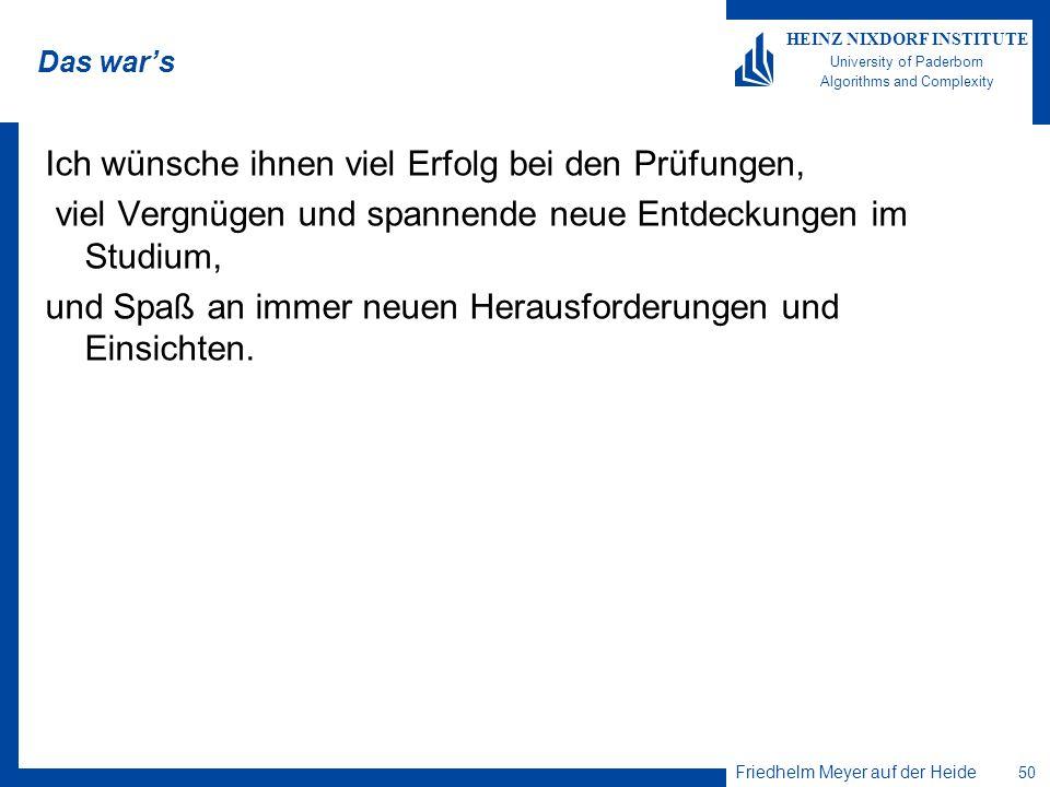 Friedhelm Meyer auf der Heide 50 HEINZ NIXDORF INSTITUTE University of Paderborn Algorithms and Complexity Das wars Ich wünsche ihnen viel Erfolg bei