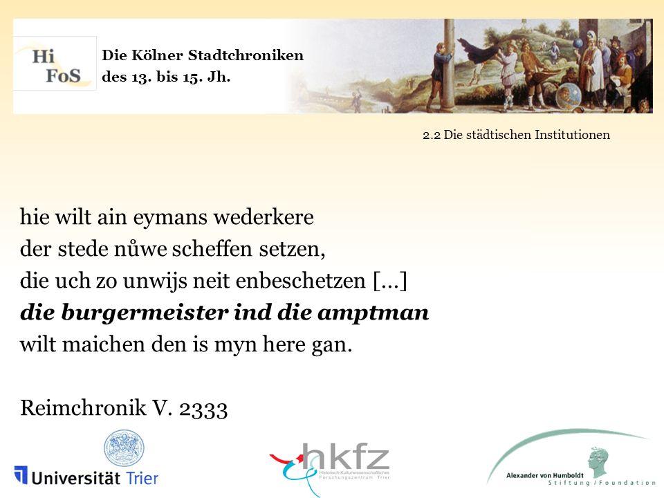 Die Kölner Stadtchroniken des 13. bis 15. Jh. 2.2 Die städtischen Institutionen hie wilt ain eymans wederkere der stede nůwe scheffen setzen, die uch