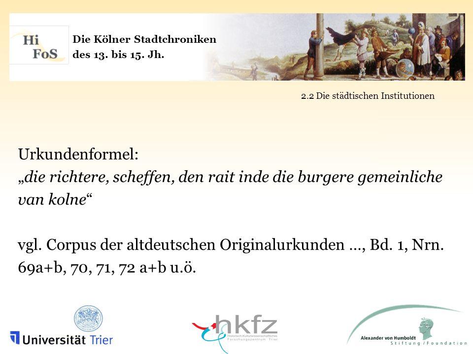 Die Kölner Stadtchroniken des 13. bis 15. Jh. 2.2 Die städtischen Institutionen Urkundenformel: die richtere, scheffen, den rait inde die burgere geme