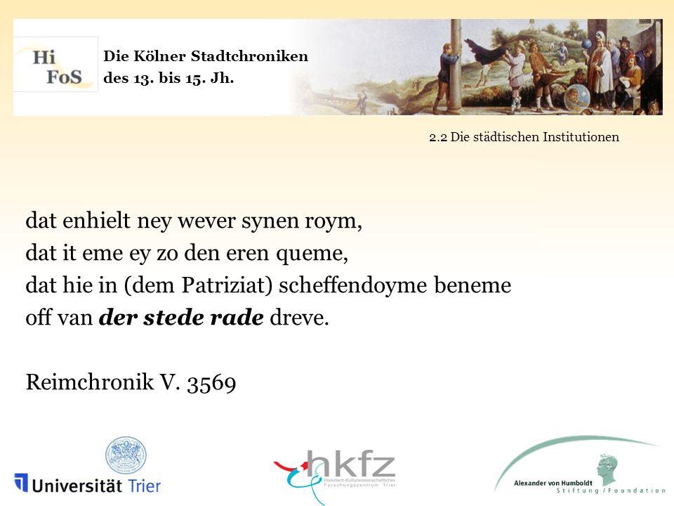 Die Kölner Stadtchroniken des 13. bis 15. Jh. 2.2 Die städtischen Institutionen dat enhielt ney wever synen roym, dat it eme ey zo den eren queme, dat